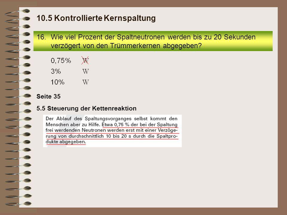5.5 Steuerung der Kettenreaktion Seite 35 16.Wie viel Prozent der Spaltneutronen werden bis zu 20 Sekunden verzögert von den Trümmerkernen abgegeben?