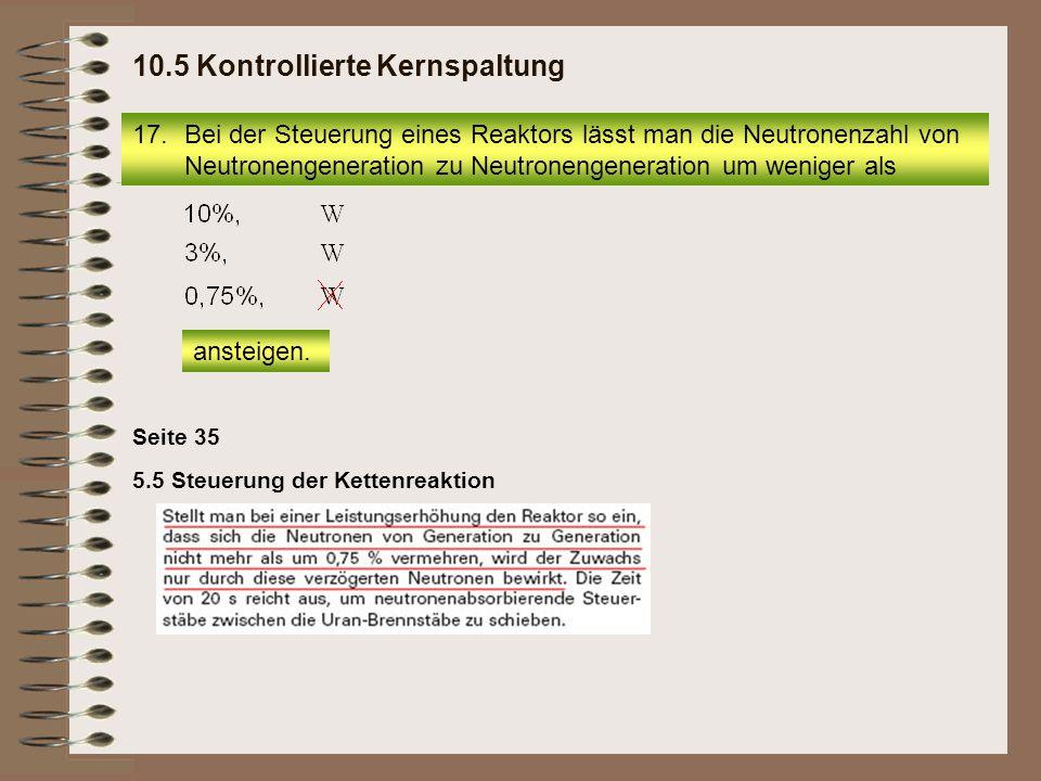 17.Bei der Steuerung eines Reaktors lässt man die Neutronenzahl von Neutronengeneration zu Neutronengeneration um weniger als 10.5 Kontrollierte Kerns