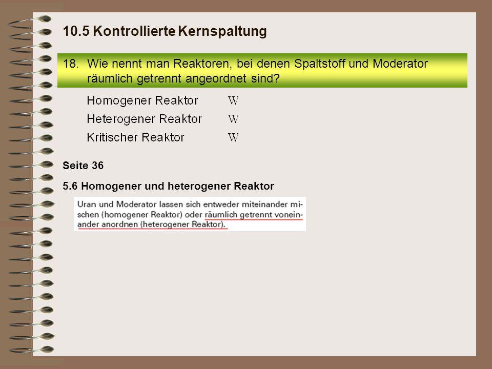 5.6 Homogener und heterogener Reaktor Seite 36 18.Wie nennt man Reaktoren, bei denen Spaltstoff und Moderator räumlich getrennt angeordnet sind? 10.5