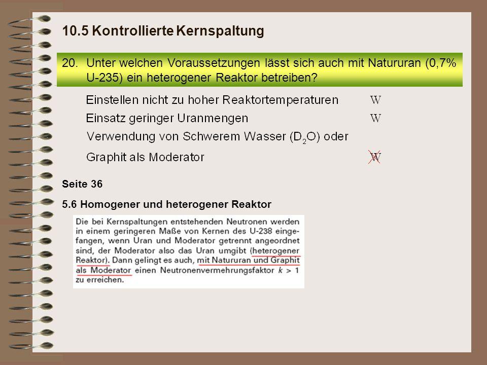 Seite 36 20.Unter welchen Voraussetzungen lässt sich auch mit Natururan (0,7% U-235) ein heterogener Reaktor betreiben? 10.5 Kontrollierte Kernspaltun