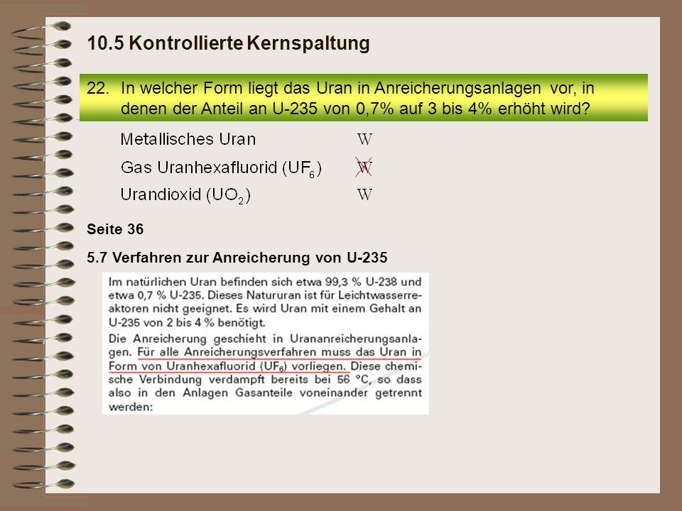 22.In welcher Form liegt das Uran in Anreicherungsanlagen vor, in denen der Anteil an U-235 von 0,7% auf 3 bis 4% erhöht wird? 10.5 Kontrollierte Kern