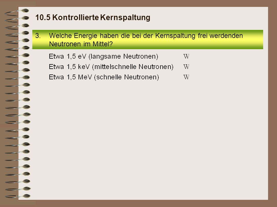 3.Welche Energie haben die bei der Kernspaltung frei werdenden Neutronen im Mittel? 10.5 Kontrollierte Kernspaltung