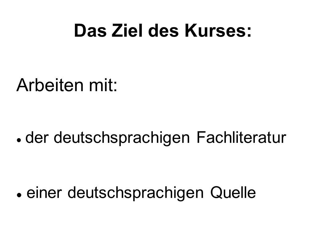 Das Ziel des Kurses: Arbeiten mit: der deutschsprachigen Fachliteratur einer deutschsprachigen Quelle