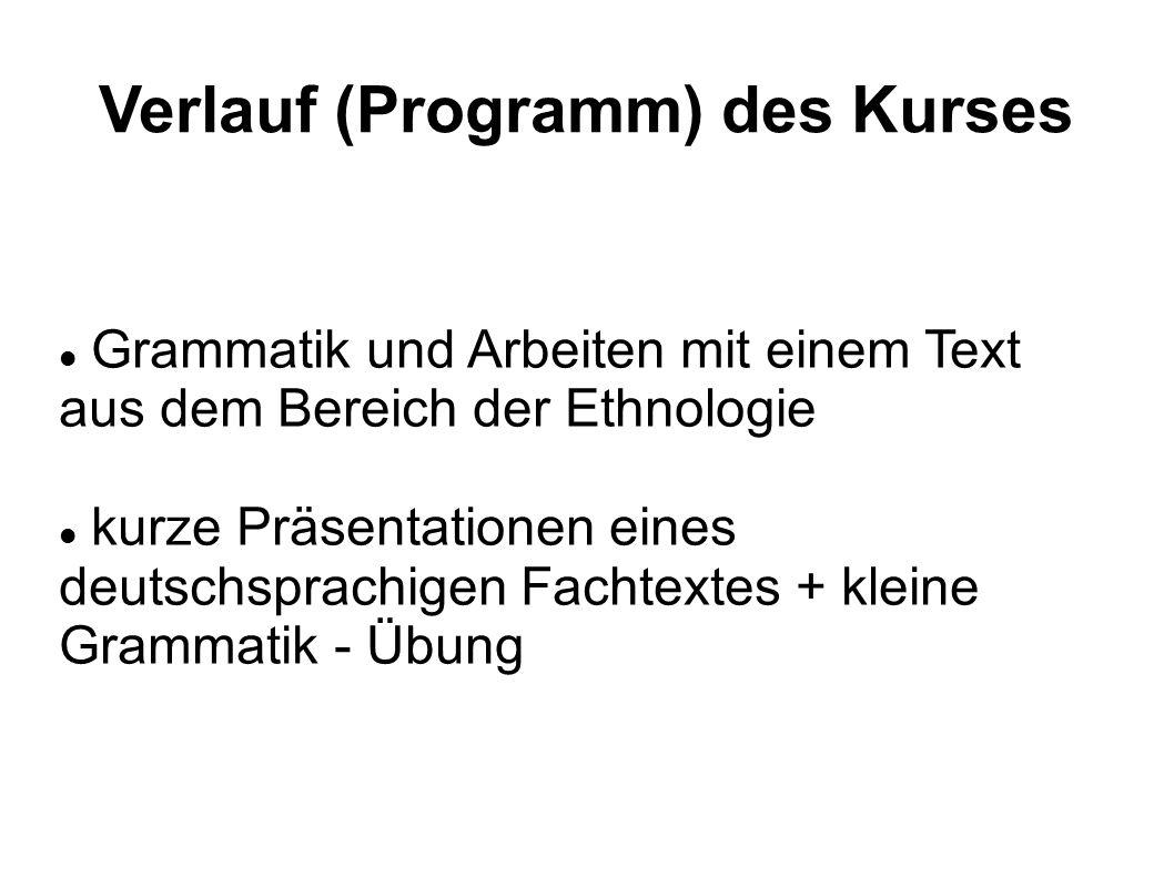 Verlauf (Programm) des Kurses Grammatik und Arbeiten mit einem Text aus dem Bereich der Ethnologie kurze Präsentationen eines deutschsprachigen Fachtextes + kleine Grammatik - Übung