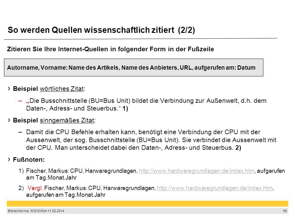 """13 Blerta Morina WG13 Köln 11.02.2014 So werden Quellen wissenschaftlich zitiert (2/2) Zitieren Sie Ihre Internet-Quellen in folgender Form in der Fußzeile Autorname, Vorname: Name des Artikels, Name des Anbieters, URL, aufgerufen am: Datum Beispiel wörtliches Zitat: –""""Die Busschnittstelle (BU=Bus Unit) bildet die Verbindung zur Außenwelt, d.h."""