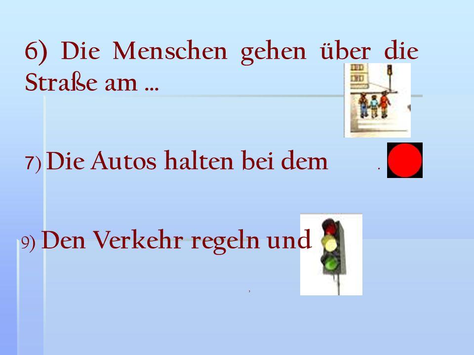 6) Die Menschen gehen über die Straße am … 7 ) Die Autos halten bei dem. 9) Den Verkehr regeln und,