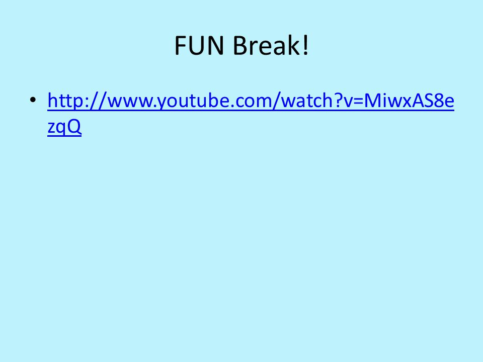 FUN Break! http://www.youtube.com/watch?v=MiwxAS8e zqQ http://www.youtube.com/watch?v=MiwxAS8e zqQ
