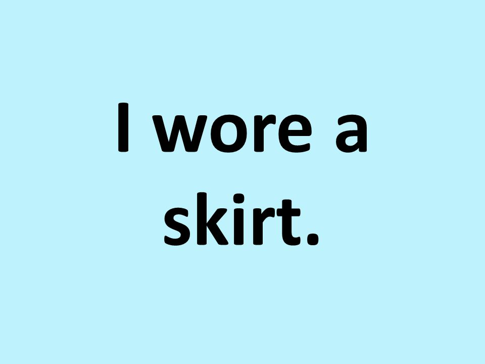I wore a skirt.