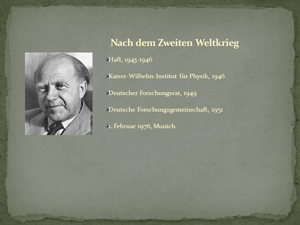  Haft, 1945-1946  Kaiser-Wilhelm-Institut für Physik, 1946  Deutscher Forschungsrat, 1949  Deutsche Forschungsgemeinschaft, 1951  1. Februar 1976