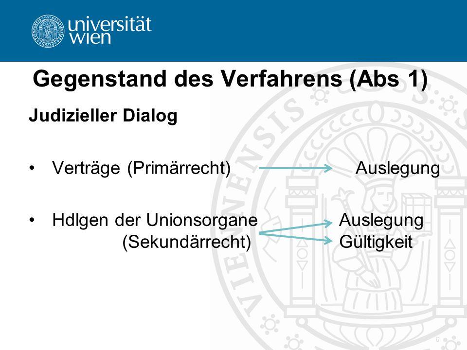 Gegenstand des Verfahrens (Abs 1) Judizieller Dialog Verträge (Primärrecht)Auslegung Hdlgen der Unionsorgane Auslegung (Sekundärrecht) Gültigkeit 6