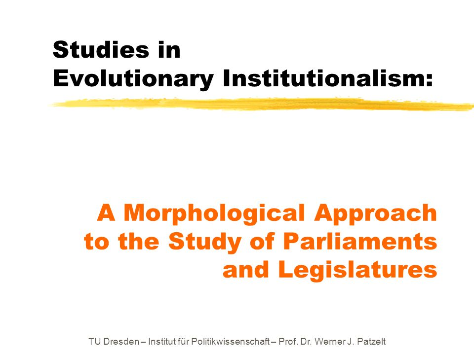 TU Dresden – Institut für Politikwissenschaft – Prof. Dr. Werner J. Patzelt Studies in Evolutionary Institutionalism: A Morphological Approach to the