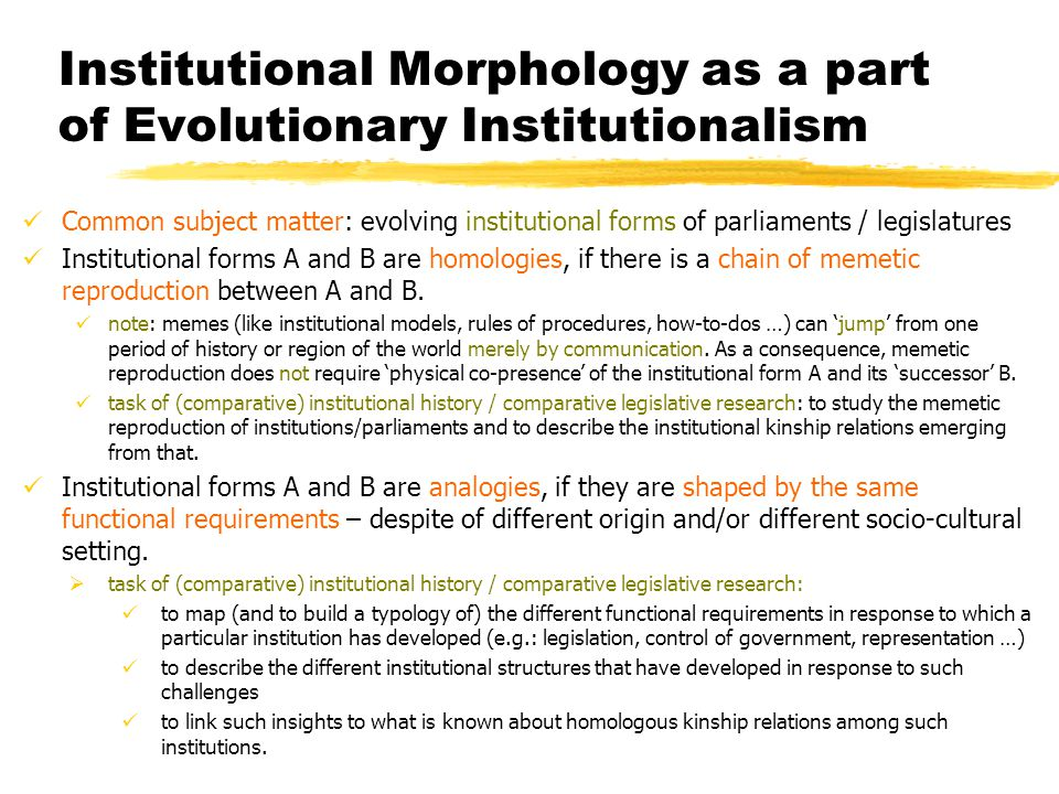 Institutional Morphology as a part of Evolutionary Institutionalism Common subject matter: evolving institutional forms of parliaments / legislatures