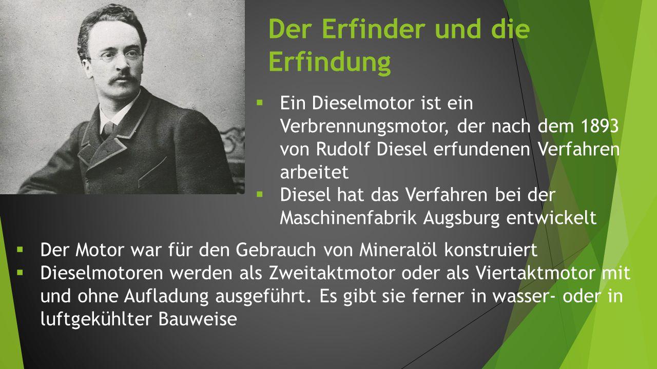 Der Erfinder und die Erfindung  Ein Dieselmotor ist ein Verbrennungsmotor, der nach dem 1893 von Rudolf Diesel erfundenen Verfahren arbeitet  Diesel hat das Verfahren bei der Maschinenfabrik Augsburg entwickelt  Der Motor war für den Gebrauch von Mineralöl konstruiert  Dieselmotoren werden als Zweitaktmotor oder als Viertaktmotor mit und ohne Aufladung ausgeführt.