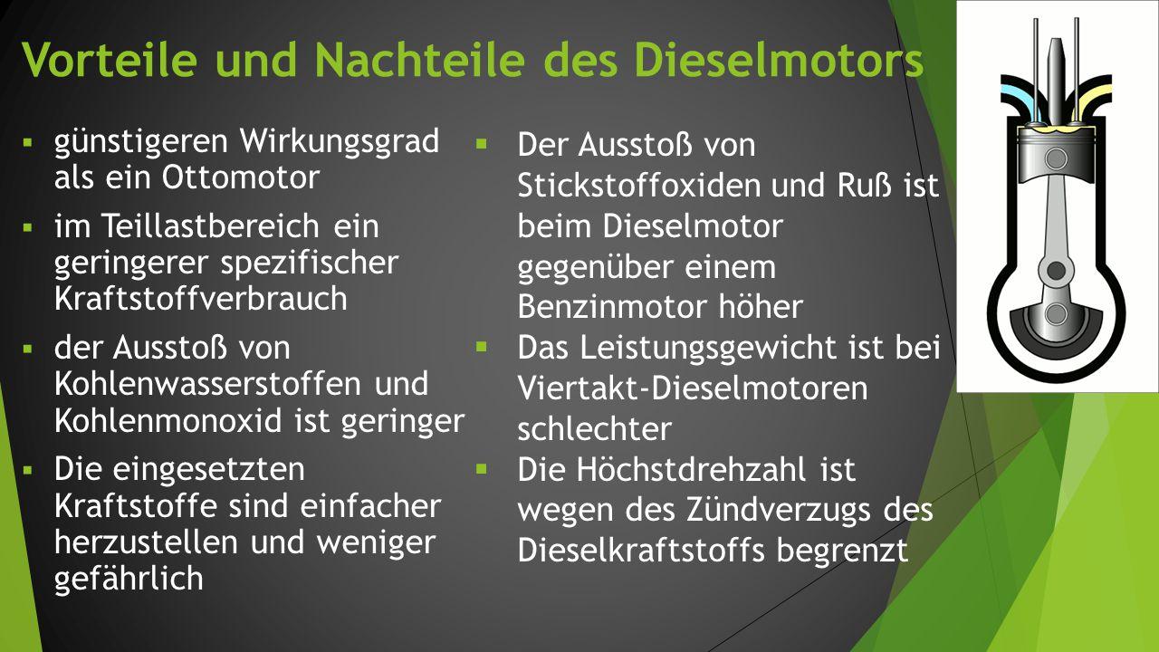 Vorteile und Nachteile des Dieselmotors  günstigeren Wirkungsgrad als ein Ottomotor  im Teillastbereich ein geringerer spezifischer Kraftstoffverbrauch  der Ausstoß von Kohlenwasserstoffen und Kohlenmonoxid ist geringer  Die eingesetzten Kraftstoffe sind einfacher herzustellen und weniger gefährlich  Der Ausstoß von Stickstoffoxiden und Ruß ist beim Dieselmotor gegenüber einem Benzinmotor höher  Das Leistungsgewicht ist bei Viertakt-Dieselmotoren schlechter  Die Höchstdrehzahl ist wegen des Zündverzugs des Dieselkraftstoffs begrenzt