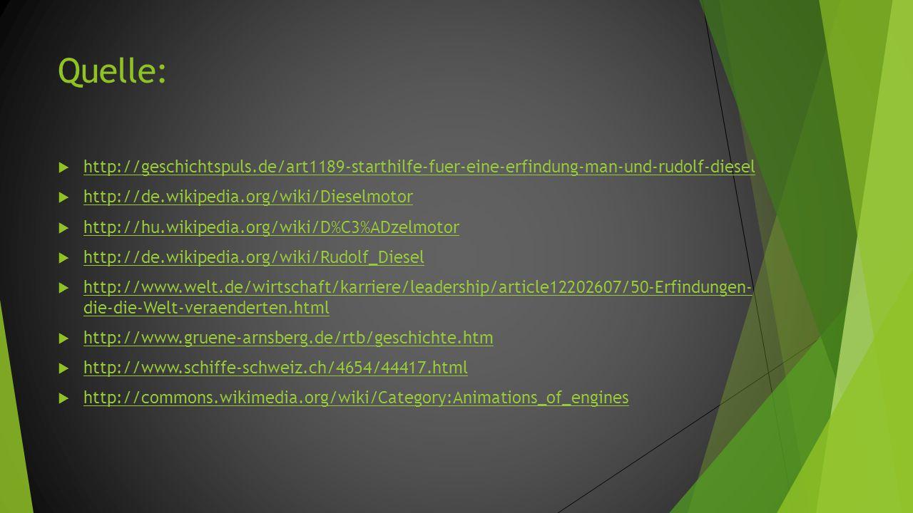 Quelle:  http://geschichtspuls.de/art1189-starthilfe-fuer-eine-erfindung-man-und-rudolf-diesel http://geschichtspuls.de/art1189-starthilfe-fuer-eine-erfindung-man-und-rudolf-diesel  http://de.wikipedia.org/wiki/Dieselmotor http://de.wikipedia.org/wiki/Dieselmotor  http://hu.wikipedia.org/wiki/D%C3%ADzelmotor http://hu.wikipedia.org/wiki/D%C3%ADzelmotor  http://de.wikipedia.org/wiki/Rudolf_Diesel http://de.wikipedia.org/wiki/Rudolf_Diesel  http://www.welt.de/wirtschaft/karriere/leadership/article12202607/50-Erfindungen- die-die-Welt-veraenderten.html http://www.welt.de/wirtschaft/karriere/leadership/article12202607/50-Erfindungen- die-die-Welt-veraenderten.html  http://www.gruene-arnsberg.de/rtb/geschichte.htm http://www.gruene-arnsberg.de/rtb/geschichte.htm  http://www.schiffe-schweiz.ch/4654/44417.html http://www.schiffe-schweiz.ch/4654/44417.html  http://commons.wikimedia.org/wiki/Category:Animations_of_engines http://commons.wikimedia.org/wiki/Category:Animations_of_engines