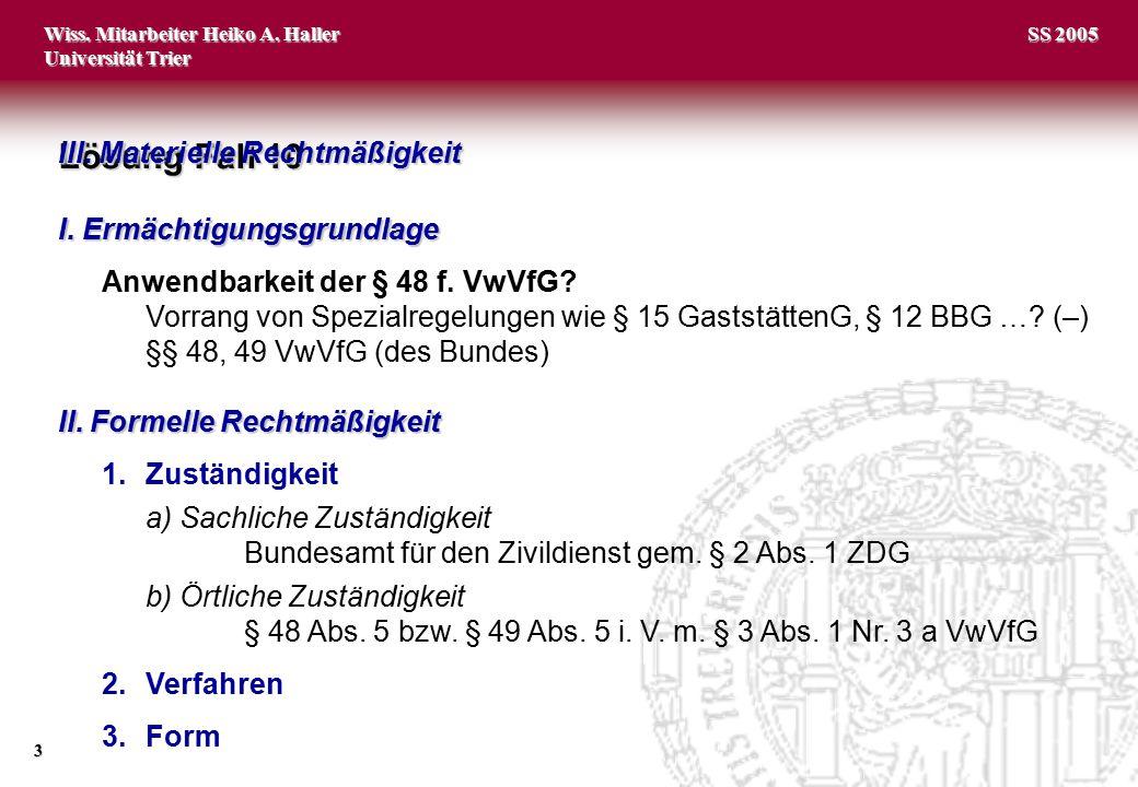 Wiss. Mitarbeiter Heiko A. Haller Universität Trier 3 SS 2005 Lösung Fall 10 I. Ermächtigungsgrundlage Anwendbarkeit der § 48 f. VwVfG? Vorrang von Sp