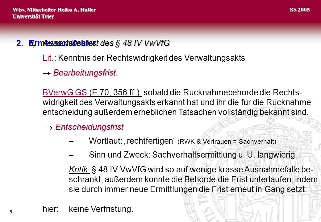Wiss. Mitarbeiter Heiko A. Haller Universität Trier 5 SS 2005 d)Ausschlussfrist des § 48 IV VwVfG Lit.: Kenntnis der Rechtswidrigkeit des Verwaltungsa