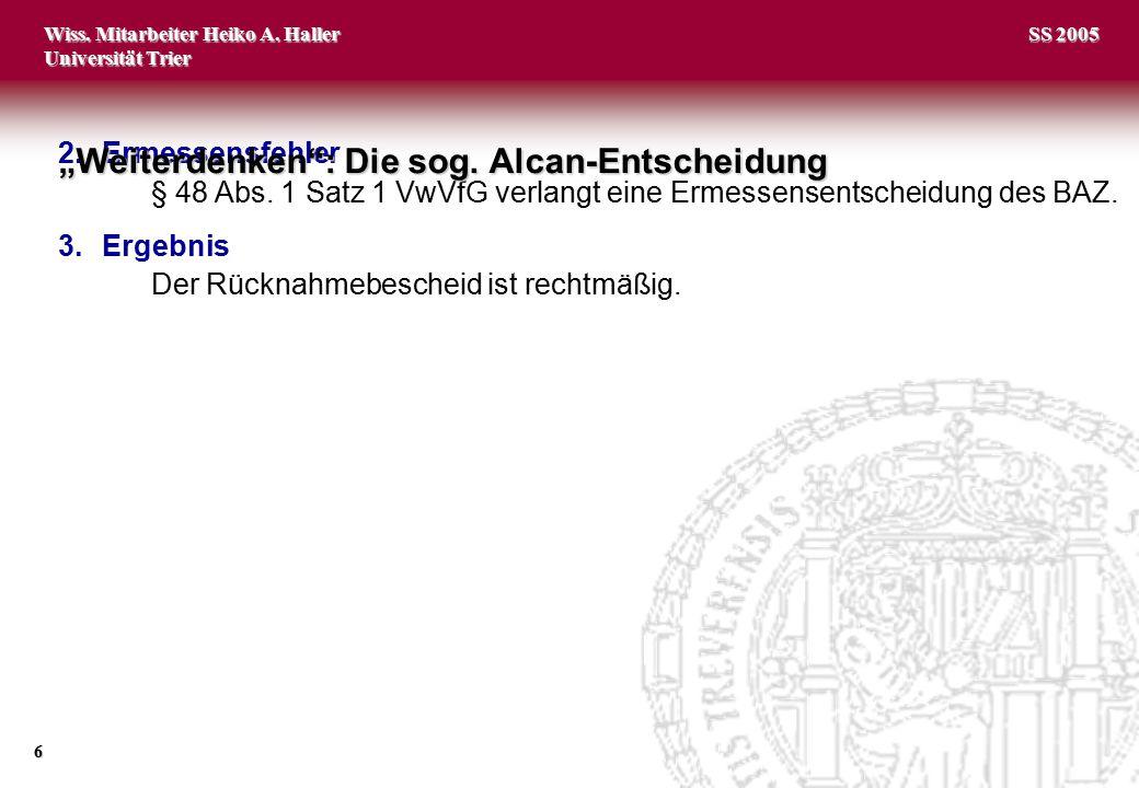 Wiss. Mitarbeiter Heiko A. Haller Universität Trier 6 SS 2005 2.Ermessensfehler § 48 Abs. 1 Satz 1 VwVfG verlangt eine Ermessensentscheidung des BAZ.