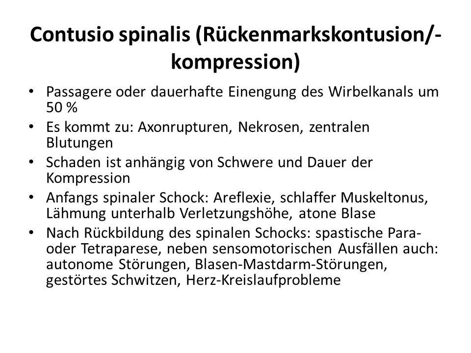 Contusio spinalis (Rückenmarkskontusion/- kompression) Passagere oder dauerhafte Einengung des Wirbelkanals um 50 % Es kommt zu: Axonrupturen, Nekrosen, zentralen Blutungen Schaden ist anhängig von Schwere und Dauer der Kompression Anfangs spinaler Schock: Areflexie, schlaffer Muskeltonus, Lähmung unterhalb Verletzungshöhe, atone Blase Nach Rückbildung des spinalen Schocks: spastische Para- oder Tetraparese, neben sensomotorischen Ausfällen auch: autonome Störungen, Blasen-Mastdarm-Störungen, gestörtes Schwitzen, Herz-Kreislaufprobleme