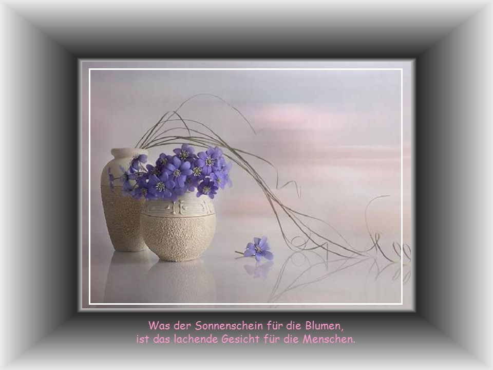 Unter Blumen soll Dein Leben fliessen wie ein sanfter Bach, und das grösste Glück auf Erden wünsche ich Dir jeden Tag.