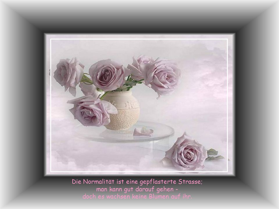 Die Normalität ist eine gepflasterte Strasse; man kann gut darauf gehen - doch es wachsen keine Blumen auf ihr.