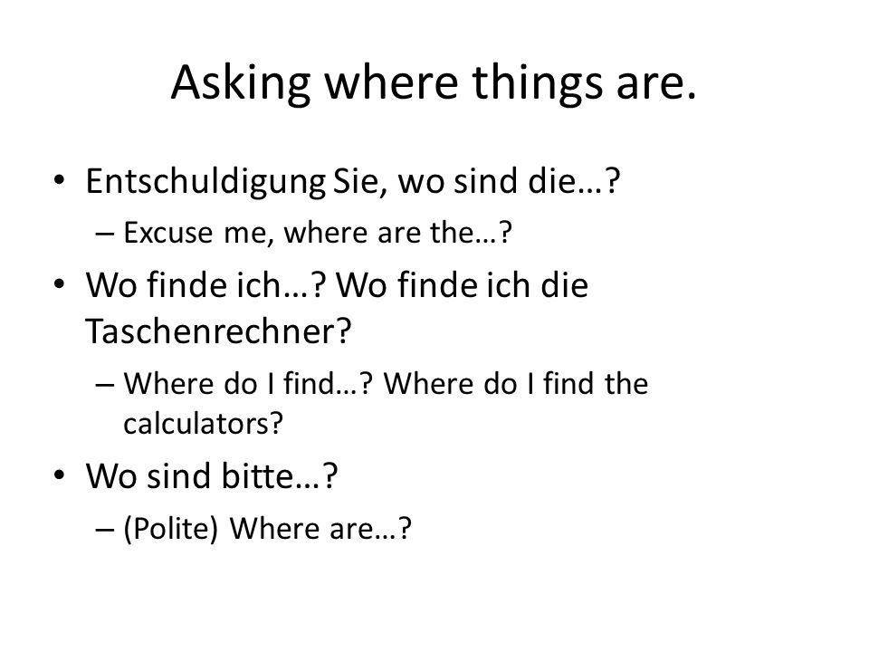 Asking where things are. Entschuldigung Sie, wo sind die….