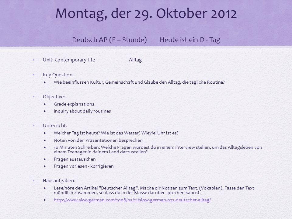 Montag, der 29. Oktober 2012 Deutsch AP (E – Stunde)Heute ist ein D - Tag Unit: Contemporary life Alltag Key Question: Wie beeinflussen Kultur, Gemein
