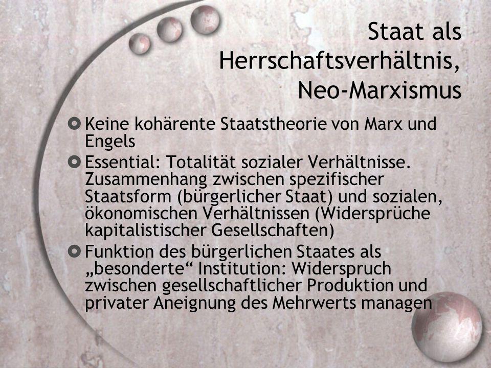 Staat als Herrschaftsverhältnis, Neo-Marxismus  Keine kohärente Staatstheorie von Marx und Engels  Essential: Totalität sozialer Verhältnisse. Zusam