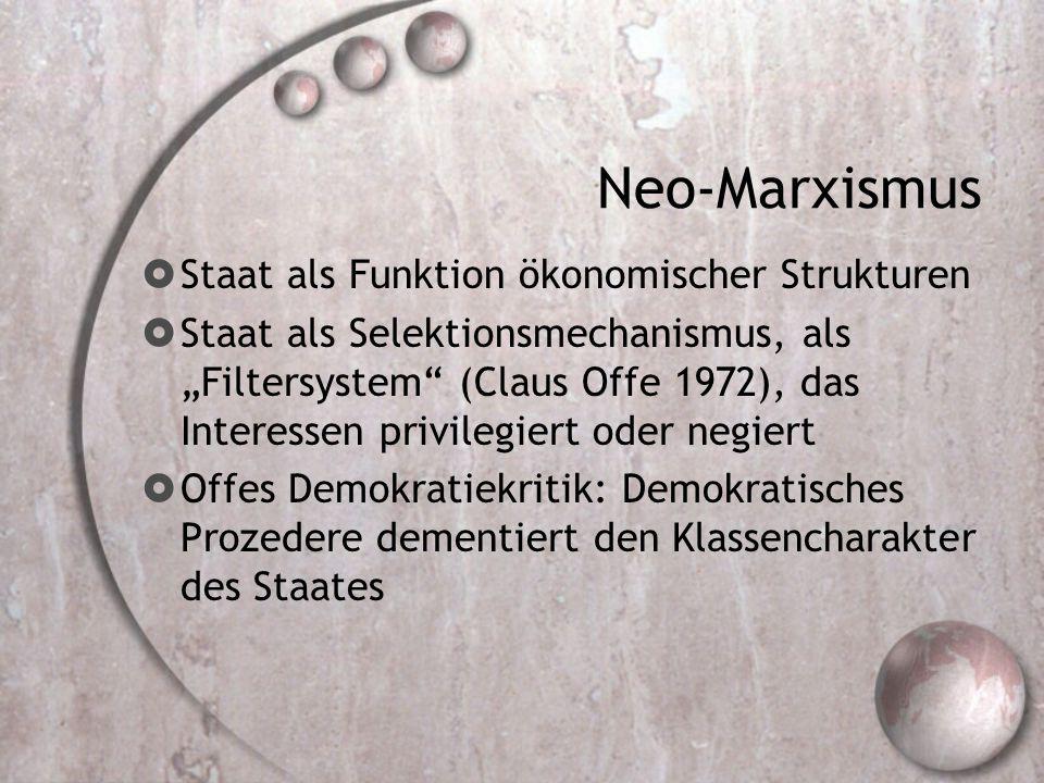 "Neo-Marxismus  Staat als Funktion ökonomischer Strukturen  Staat als Selektionsmechanismus, als ""Filtersystem (Claus Offe 1972), das Interessen privilegiert oder negiert  Offes Demokratiekritik: Demokratisches Prozedere dementiert den Klassencharakter des Staates"