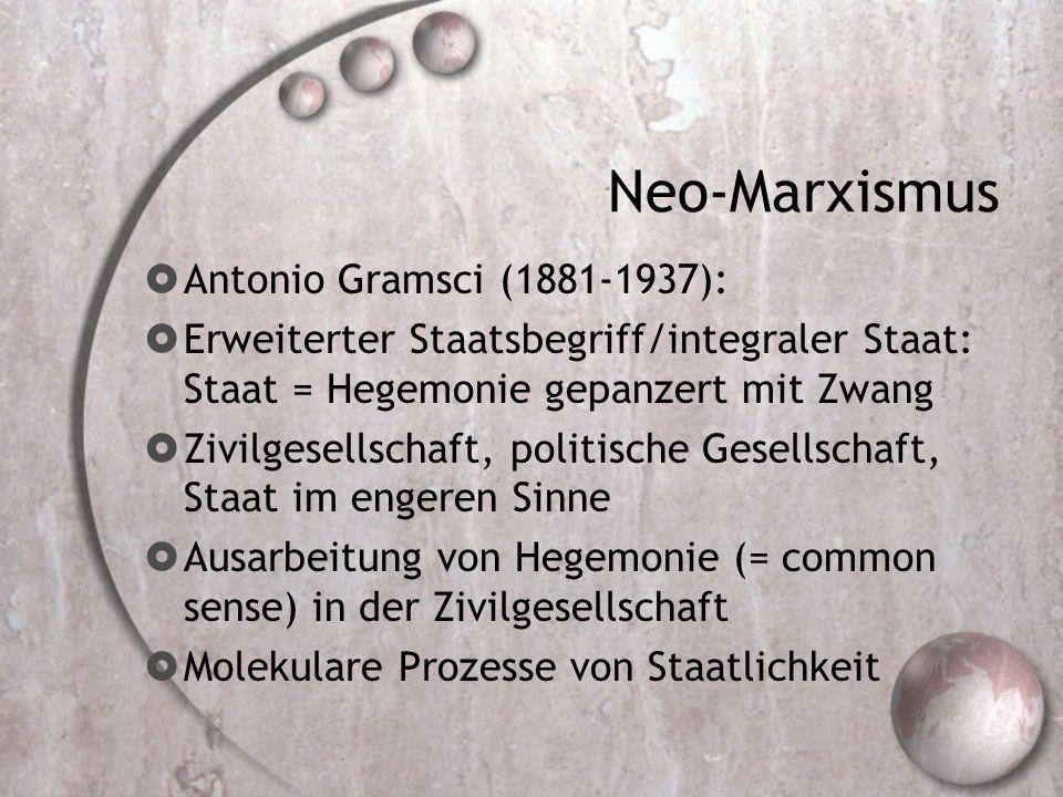 Neo-Marxismus  Antonio Gramsci (1881-1937):  Erweiterter Staatsbegriff/integraler Staat: Staat = Hegemonie gepanzert mit Zwang  Zivilgesellschaft, politische Gesellschaft, Staat im engeren Sinne  Ausarbeitung von Hegemonie (= common sense) in der Zivilgesellschaft  Molekulare Prozesse von Staatlichkeit