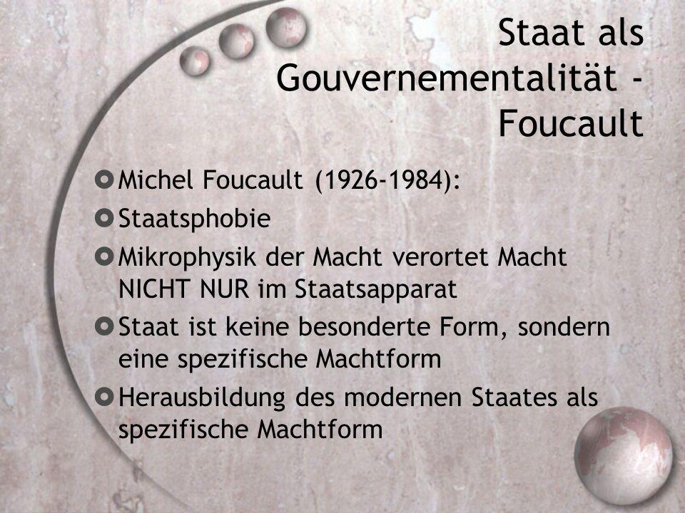 Staat als Gouvernementalität - Foucault  Michel Foucault (1926-1984):  Staatsphobie  Mikrophysik der Macht verortet Macht NICHT NUR im Staatsapparat  Staat ist keine besonderte Form, sondern eine spezifische Machtform  Herausbildung des modernen Staates als spezifische Machtform