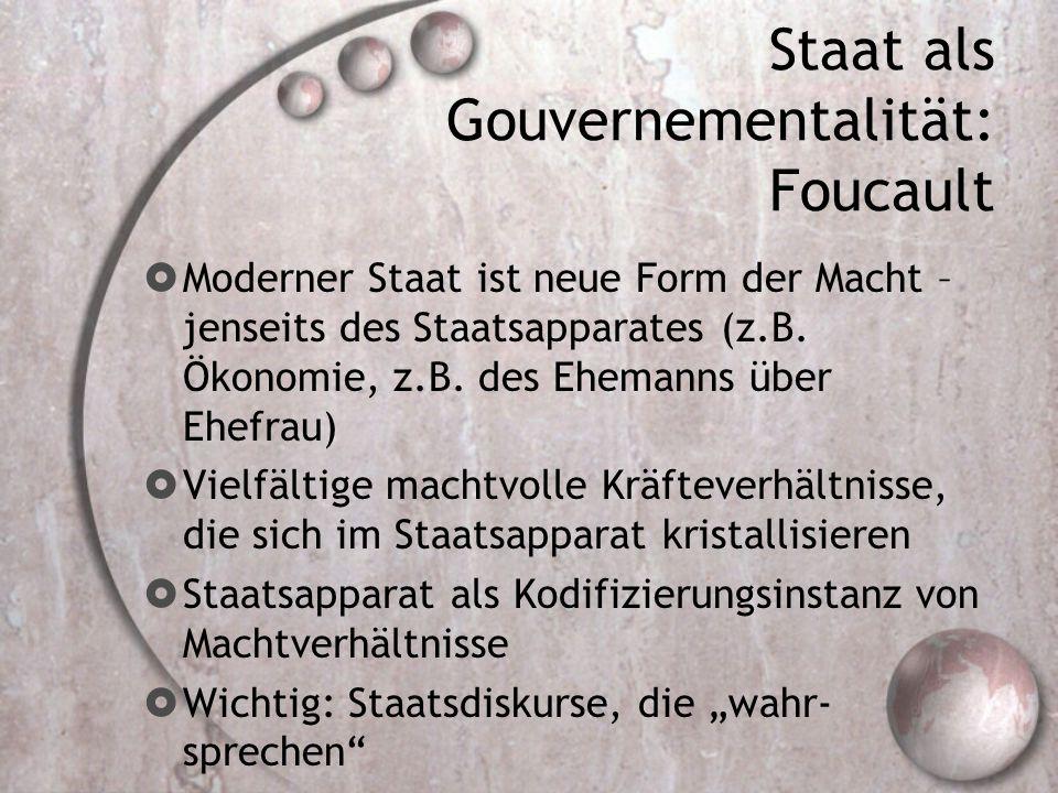 Staat als Gouvernementalität: Foucault  Moderner Staat ist neue Form der Macht – jenseits des Staatsapparates (z.B. Ökonomie, z.B. des Ehemanns über