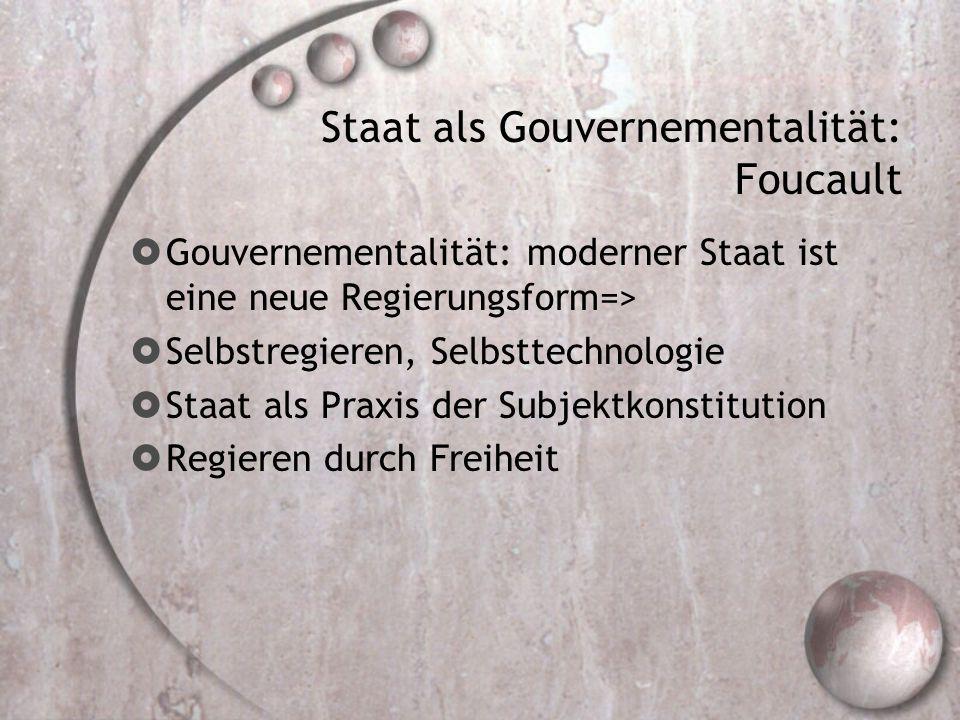 Staat als Gouvernementalität: Foucault  Gouvernementalität: moderner Staat ist eine neue Regierungsform=>  Selbstregieren, Selbsttechnologie  Staat als Praxis der Subjektkonstitution  Regieren durch Freiheit