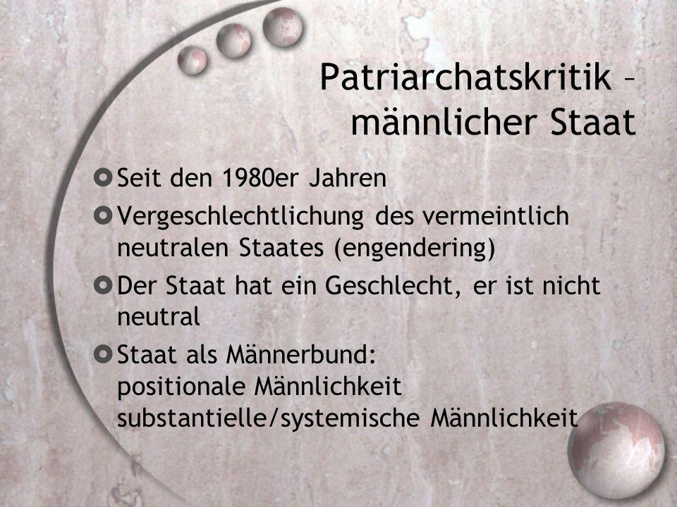Patriarchatskritik – männlicher Staat  Seit den 1980er Jahren  Vergeschlechtlichung des vermeintlich neutralen Staates (engendering)  Der Staat hat