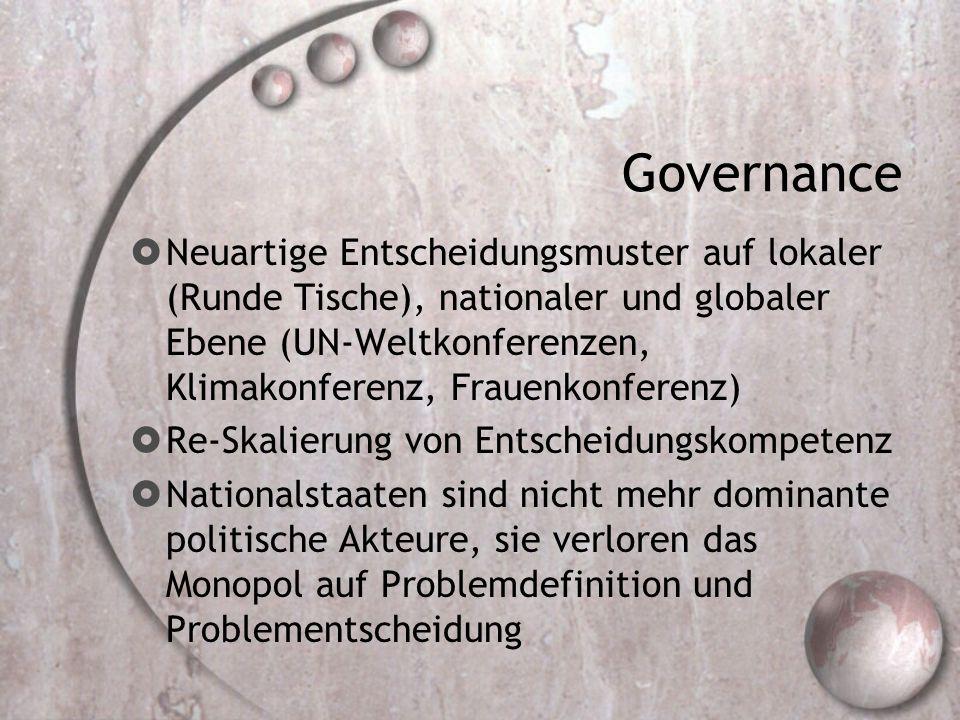 Governance  Neuartige Entscheidungsmuster auf lokaler (Runde Tische), nationaler und globaler Ebene (UN-Weltkonferenzen, Klimakonferenz, Frauenkonferenz)  Re-Skalierung von Entscheidungskompetenz  Nationalstaaten sind nicht mehr dominante politische Akteure, sie verloren das Monopol auf Problemdefinition und Problementscheidung