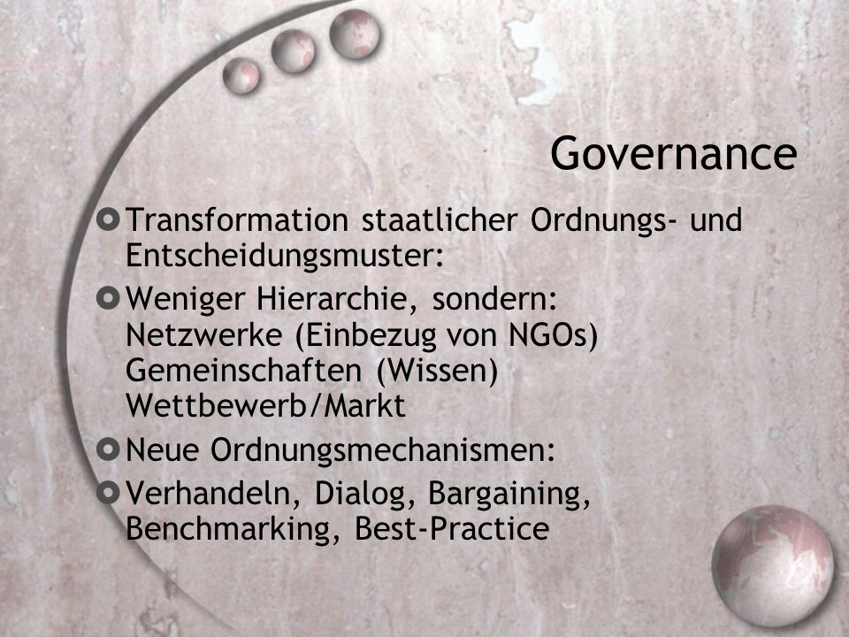 Governance  Transformation staatlicher Ordnungs- und Entscheidungsmuster:  Weniger Hierarchie, sondern: Netzwerke (Einbezug von NGOs) Gemeinschaften (Wissen) Wettbewerb/Markt  Neue Ordnungsmechanismen:  Verhandeln, Dialog, Bargaining, Benchmarking, Best-Practice