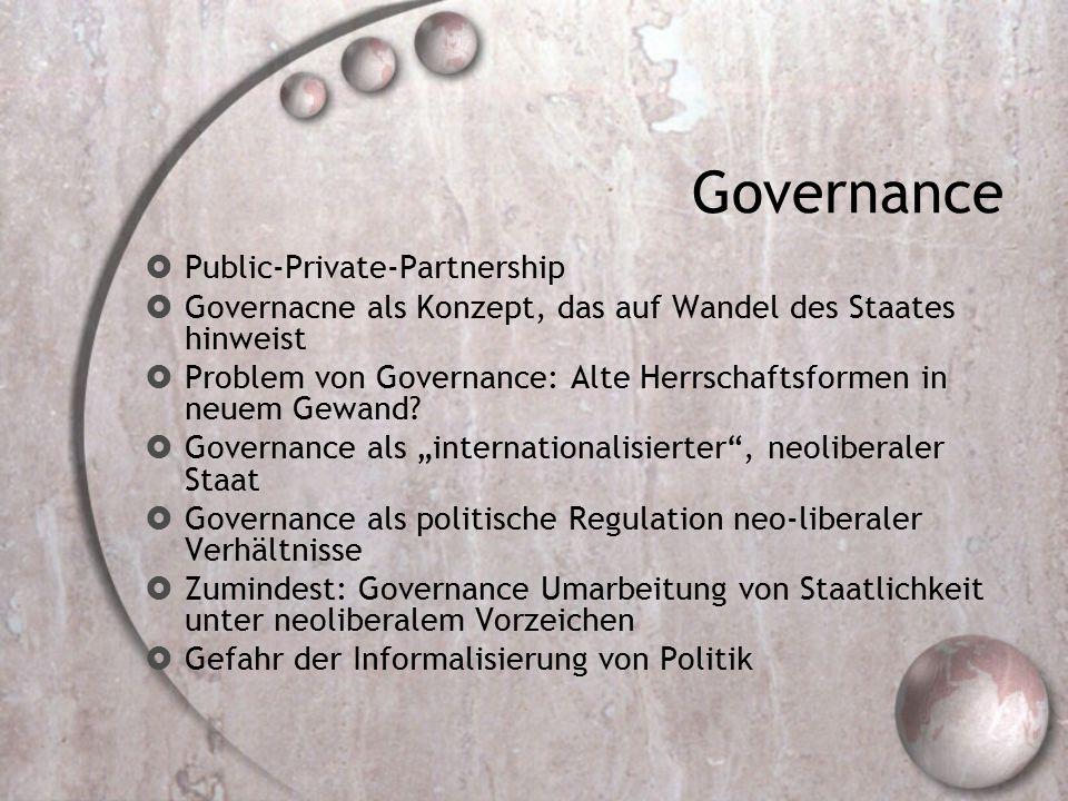 Governance  Public-Private-Partnership  Governacne als Konzept, das auf Wandel des Staates hinweist  Problem von Governance: Alte Herrschaftsformen in neuem Gewand.