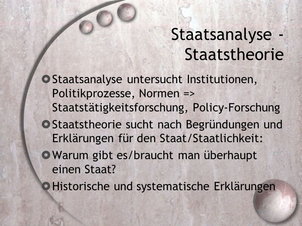 Staatsanalyse - Staatstheorie  Staatsanalyse untersucht Institutionen, Politikprozesse, Normen => Staatstätigkeitsforschung, Policy-Forschung  Staat