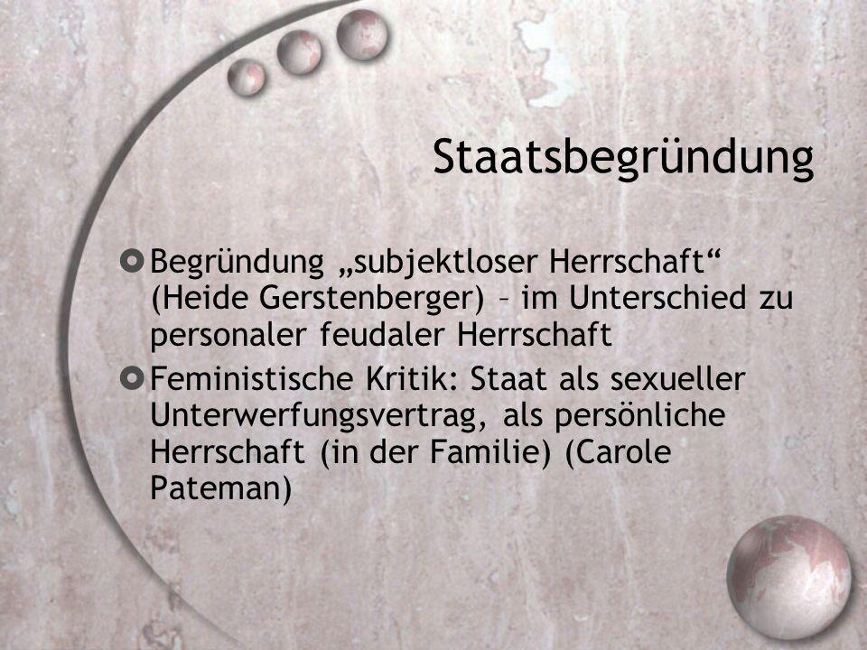 """Staatsbegründung  Begründung """"subjektloser Herrschaft (Heide Gerstenberger) – im Unterschied zu personaler feudaler Herrschaft  Feministische Kritik: Staat als sexueller Unterwerfungsvertrag, als persönliche Herrschaft (in der Familie) (Carole Pateman)"""