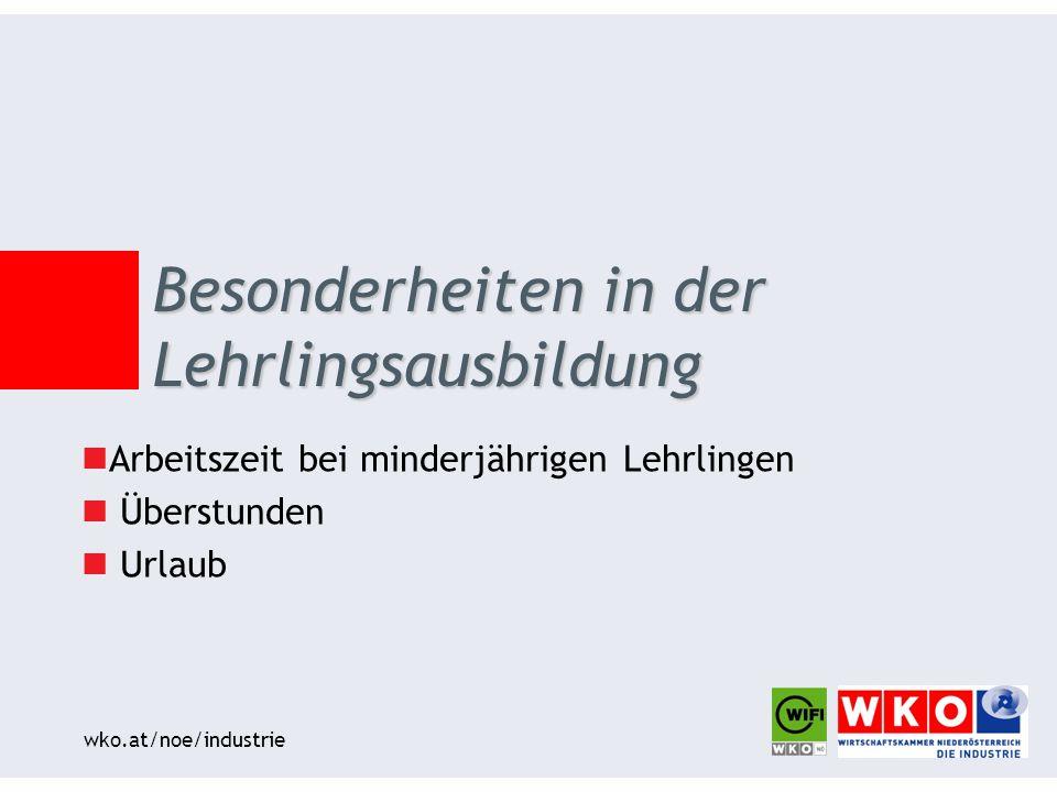 wko.at/noe/industrie Arbeitszeit bei minderjährigen Lehrlingen Überstunden Urlaub Besonderheiten in der Lehrlingsausbildung