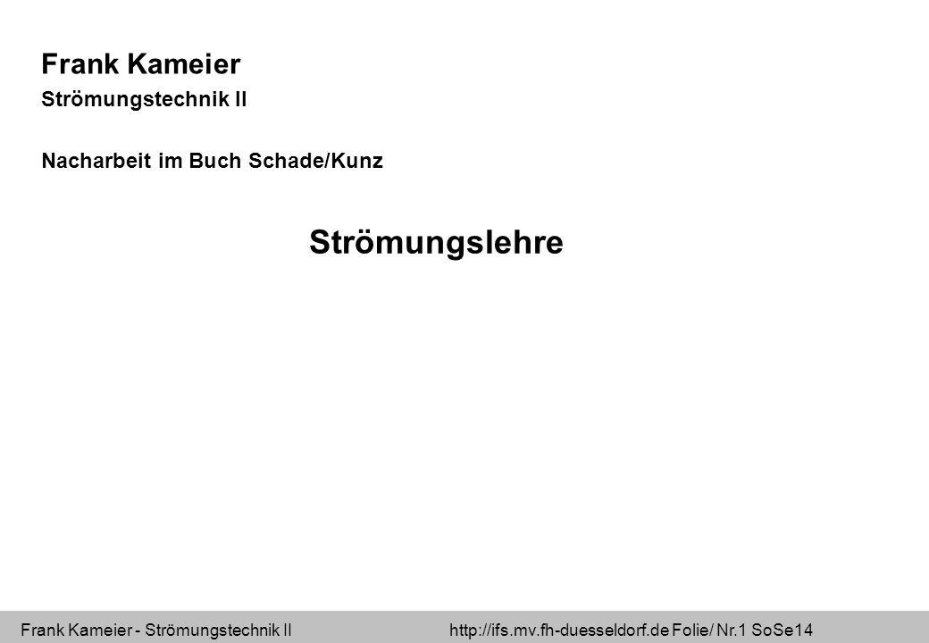 Frank Kameier - Strömungstechnik II http://ifs.mv.fh-duesseldorf.de Folie/ Nr.1 SoSe14 Frank Kameier Strömungstechnik II Nacharbeit im Buch Schade/Kunz Strömungslehre
