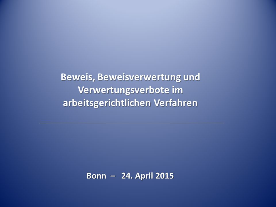 Beweis, Beweisverwertung und Verwertungsverbote im arbeitsgerichtlichen Verfahren Bonn – 24. April 2015