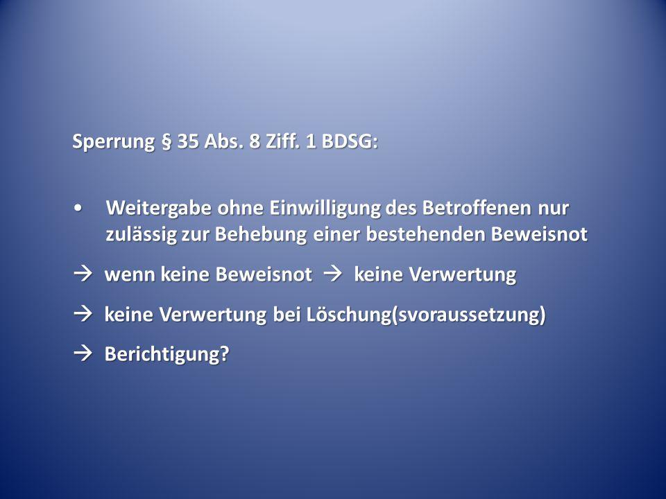 Sperrung § 35 Abs. 8 Ziff. 1 BDSG: Weitergabe ohne Einwilligung des Betroffenen nur zulässig zur Behebung einer bestehenden BeweisnotWeitergabe ohne E