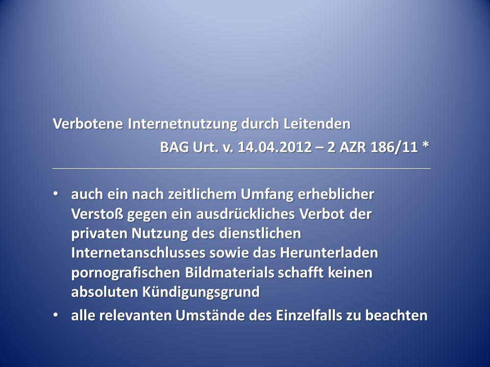 Verbotene Internetnutzung durch Leitenden BAG Urt. v. 14.04.2012 – 2 AZR 186/11 * auch ein nach zeitlichem Umfang erheblicher Verstoß gegen ein ausdrü