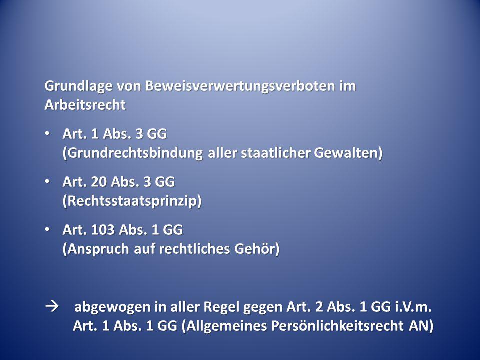 Grundlage von Beweisverwertungsverboten im Arbeitsrecht Art. 1 Abs. 3 GG (Grundrechtsbindung aller staatlicher Gewalten) Art. 1 Abs. 3 GG (Grundrechts