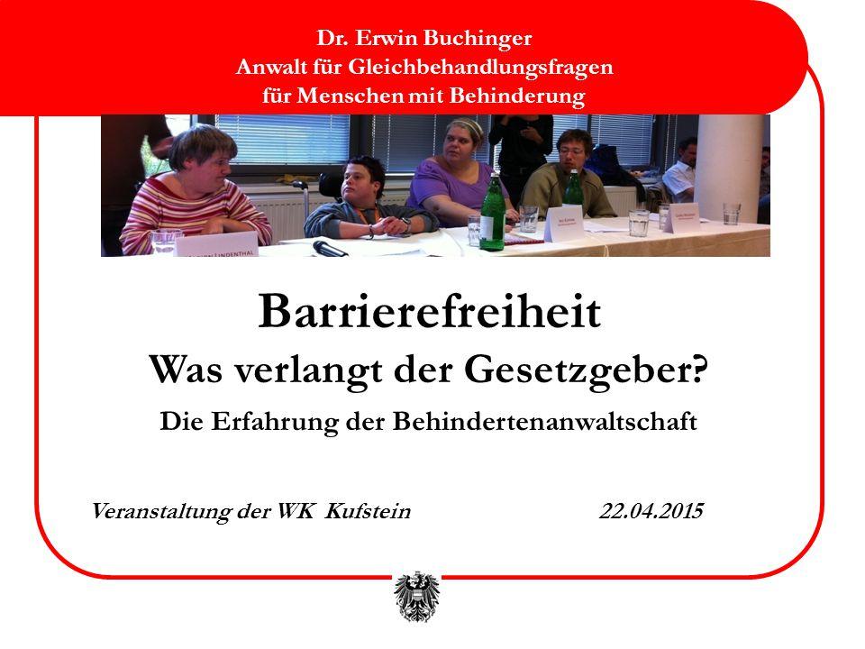 Barrierefreiheit Was verlangt der Gesetzgeber? Die Erfahrung der Behindertenanwaltschaft Veranstaltung der WK Kufstein22.04.2015 Dr. Erwin Buchinger A