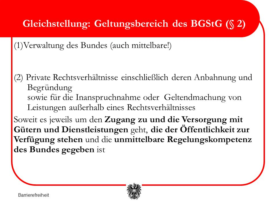 Gleichstellung: Geltungsbereich des BGStG (§ 2) (1)Verwaltung des Bundes (auch mittelbare!) (2) Private Rechtsverhältnisse einschließlich deren Anbahn