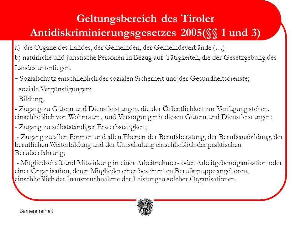 Geltungsbereich des Tiroler Antidiskriminierungsgesetzes 2005(§§ 1 und 3) a) die Organe des Landes, der Gemeinden, der Gemeindeverbände (…) b) natürliche und juristische Personen in Bezug auf Tätigkeiten, die der Gesetzgebung des Landes unterliegen.