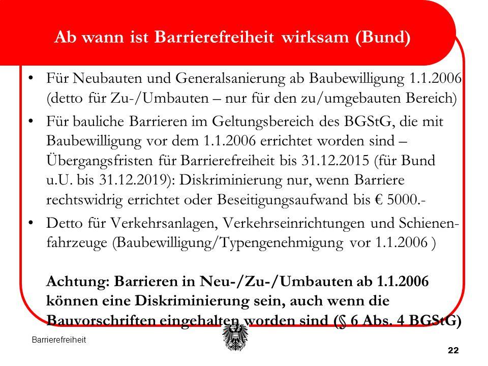 Ab wann ist Barrierefreiheit wirksam (Bund) 22 Für Neubauten und Generalsanierung ab Baubewilligung 1.1.2006 (detto für Zu-/Umbauten – nur für den zu/umgebauten Bereich) Für bauliche Barrieren im Geltungsbereich des BGStG, die mit Baubewilligung vor dem 1.1.2006 errichtet worden sind – Übergangsfristen für Barrierefreiheit bis 31.12.2015 (für Bund u.U.