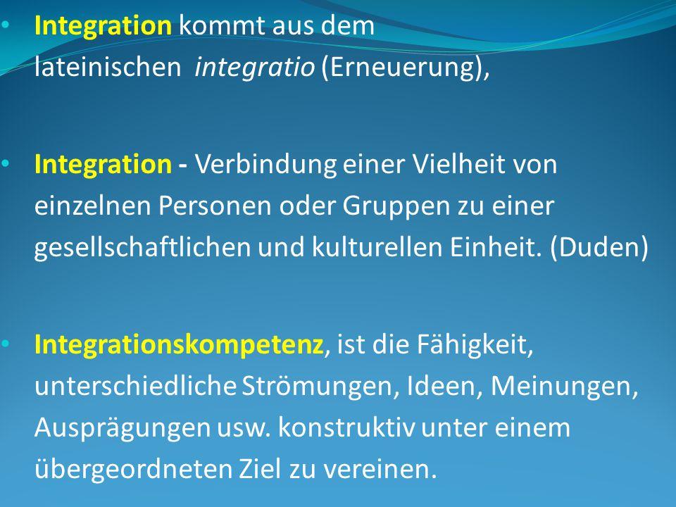 Integration kommt aus dem lateinischen integratio (Erneuerung), Integration - Verbindung einer Vielheit von einzelnen Personen oder Gruppen zu einer gesellschaftlichen und kulturellen Einheit.